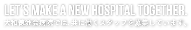 Let's make a new hospital together.大和徳洲会病院では、共に働くスタッフを募集しています。